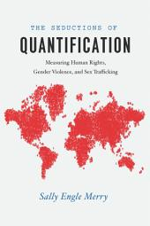 The Seductions of Quantification: Measuring Human Rights, Gender Violence, and Sex Trafficking