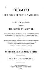 Tobacco. From the Seed to the Warehouse: A Practical Hand Book for the Tobacco Planter, Embracing the Author's Own Practical Experience in Cultivating and Curing the Weed ... The Cultivation, Curing and Handling of Tobacco