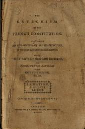 The Catechism of the French Constitution: Containing an Explanation of All Its Principles, ... with the Rights of Men and Citizens, the Fundamental Articles of the Constitution, ... Translated from the French