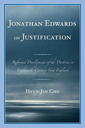 Jonathan Edwards on Justification: Reform Development of the Doctrine in Eighteenth-Century New England