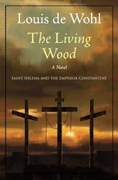 The Living Wood: A Novel about Saint Helena and the Emperor Constantine