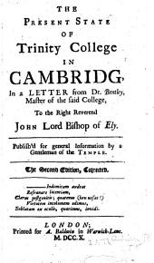 The present state of Trinity College in Cambridg,: in a letter from Dr. Bentley, master of the said college, to the right Reverend John Lord Bishop of Ely