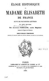 Eloge historique de Madame Elisabeth de France: Suivi de plusieurs lettres de cette princesse