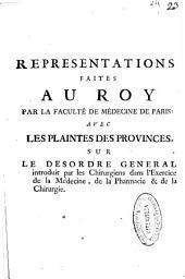 Representations faites au Roy par la Faculté de Médecine de Paris, avec les plaintes des provinces sur le desordre general introduit par les chirurgiens, dans l'exercice de la médecine, de la pharmacie & de la chirurgie