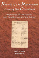 Records of the Moravians Among the Cherokees: Beginnings of the mission and establishment of the schools, 1802-1805