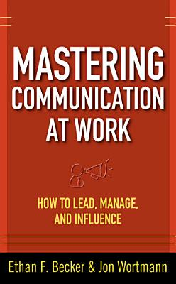 Mastering Communication at Work  How to Lead  Manage  and Influence
