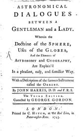 Astronomical Dialogues Between a Gentleman and a Lady: Wherein the Doctrine of the Sphere, Uses of the Globes, and the Elements of Astronomy and Geography are Explain'd in a Pleasant, Easy and Familiar Way. With a Description of the Famous Instrument Called the Orrery