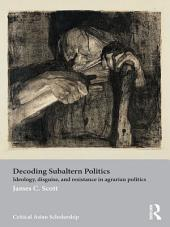 Decoding Subaltern Politics: Ideology, Disguise, and Resistance in Agrarian Politics