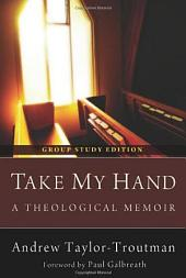 Take My Hand: A Theological Memoir: Group Study Edition