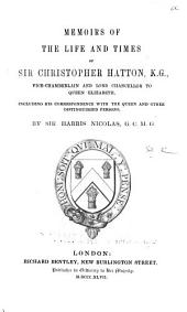 Memoirs of the Life and Times of Sir Christopher Hatton, K. G.: Vice-chamberlain and Lord Chancellor to Queen Elizabeth. Including His Correspondence with the Queen and Other Distinguished Persons