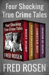 Body Dump, Flesh Collectors, Lobster Boy, and Deacon of Death: Four Shocking True Crime Tales