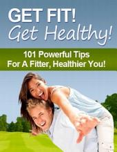 Get Fit! Get Healthy! - 101 Powerful Tips for a Fitter, Healthier You!