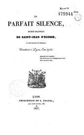Le parfait silence. Société maçonnique de Saint-Jean d'Ecosse, au rite écossais et français, constituée à Lyon l'an 5763