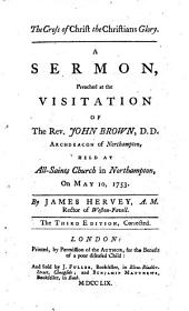 The Cross of Christ the Christians Glory. A Sermon, Preached at the Visitation of the Rev. John Brown, D.D. Archdeacon of Northampton, Held at All-Saints Church in Northampton, on May 10, 1753. By James Hervey .. The Third Edition, Corrected