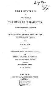 The Dispatches of Field Marshal the Duke of Wellington, K.G.: During His Various Campaigns in India, Denmark, Portugal, Spain, the Low Countries, and France. From 1799 to 1818, Volume 5