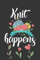 Knit Happens  Funny Novelty Knit Gift Notebook  Awesome Lined Journal for Knitters  Cute Floral Yarn Composition