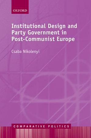 Institutional Design and Party Government in Post Communist Europe PDF