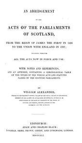 An Abridgement of the Acts of the Parliaments of Scotland: From the Reign of James the First in 1424 to the Union with England in 1707, Including Verbatim All the Acts Now in Force and Use ; with Notes and References, and an Appendix Containing a Chronological Table of the Titles of the Whole Acts and Statutes Passed by the Scottish Parliaments
