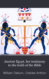 Ancient Egypt, Her Testimony to the Truth of the Bible: Being an Interpretation of the Inscriptions and Pictures which Remain Upon Her Tombs and Temples ...