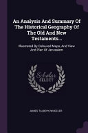 An Analysis and Summary of the Historical Geography of the Old and New Testaments     Illustrated by Coloured Maps  and View and Plan of Jerusalem PDF