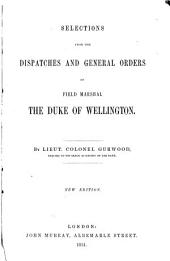 Selections from the Dispatches and General Orders of Field Marshal the Duke of Wellington