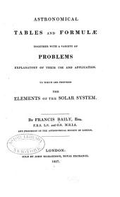 Astronomical Tables and Formulæ Together with a Variety of Problems Explanatory of Their Use and Application: To which are Prefixed the Elements of the Solar System ...