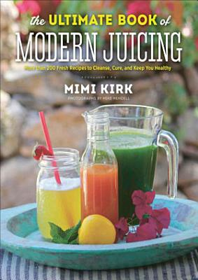 The Ultimate Book of Modern Juicing  More than 200 Fresh Recipes to Cleanse  Cure  and Keep PDF