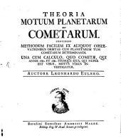 Theoria Motuum Planetarum Et Cometarum: Continens Methodum Facilem Ex Aliquot Observationibus Orbitas Cum Planetarum Tum Cometarum Determinandi. Una Cum Calculo, Quo Cometae, Qui Annis 1680. Et 1681. Itemque Eius, Qui Nuper Est Visus, Motus Verus Investigatur
