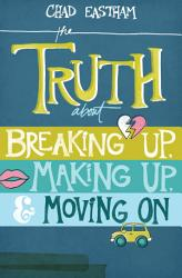 The Truth about Breaking Up  Making Up  and Moving on PDF