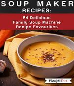 Soup Maker Recipes - 54 Delicious Family Soup Machine Recipe Favourites