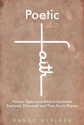 Poetic Faith  Various Topics and Biblical Doctrines Explored  Discussed  and then Put to Rhyme