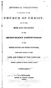 Historical Collections in Relation to the Church of Christ and to the Rise and Progress of the Benevolent Institutions in the United States and Other Countries ...