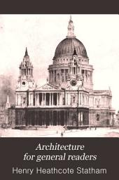 Architecture for General Readers: A Short Treatise on the Principles and Motives of Architectural Design