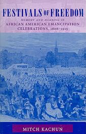 Festivals of Freedom: Meaning and Memory in African American Emancipation Celebrations, 1808-1915