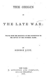 The Origin of the Late War: Traced from the Beginning of the Constitution to the Revolt of the Southern States
