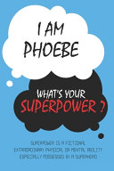 Phoebe : I Am Phoebe, What's Your Superpower ? Unique Customized Journal Gift for Phoebe - Journal with Beautiful Colors, Thoughtful Cool Present for Phoebe ( Phoebe Notebook)