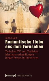 Romantische Liebe aus dem Fernsehen: Zwischen TV und Tradition: Identitätsaushandlungen junger Frauen in Indonesien