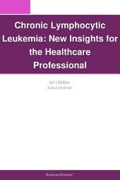 Chronic Lymphocytic Leukemia: New Insights for the Healthcare Professional: 2011 Edition: ScholarlyBrief