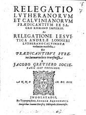 Relegatio Lutheranorum et Calvin. praedicantium ex S. R. L. ex Relegatione Jesuitica A. Lonneri verbatim confecta
