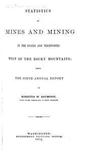 Statistics of Mines and Mining in the States and Territories West of the Rocky Mountains: Being the [1st-8th] Annual Report of Rossiter W. Raymond, U.S. Commissioner of Mining Statistics, Volume 6