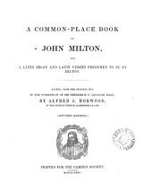 A Common-place Book of John Milton: And a Latin Essay and Latin Verses Presumed to be by Milton, Volume 16
