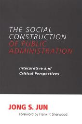 Social Construction of Public Administration, The: Interpretive and Critical Perspectives