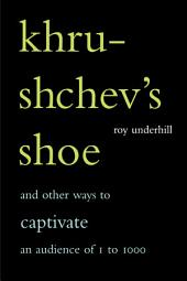 Khrushchev's Shoe: And Other Ways To Captivate An Audience of One To One Thousand