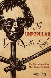 Unpopular Mr. Lincoln: The Story of America's Most Reviled President
