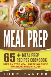 Meal Prep: 65+ Meal Prep Recipes Cookbook – Step By Step Meal Prepping Guide For Rapid Weight Loss