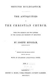 Origines Ecclesiasticæ: The Antiquities of the Christian Church : with Two Sermons and Two Letters on the Nature and Necessity of Absolution, Volume 1