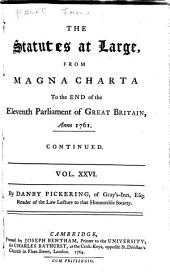 The Statutes at Large: From the Magna Charta, to the End of the Eleventh Parliament of Great Britain, Anno 1761 [continued to 1806].