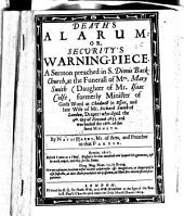 Death's Alarum: Or, Security's Warning-piece. A Sermon Preached ... at the Funerall of Mrs. Mary Smith (daughter of Mr. Isaac Colfe) ...