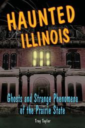 Haunted Illinois: Ghosts and Strange Phenomena of the Prairie State