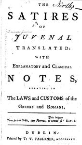 The Satires of Juvenal Translated: With Explanatory and Classical Notes, Relating to the Laws and Customs of the Greeks and Romans